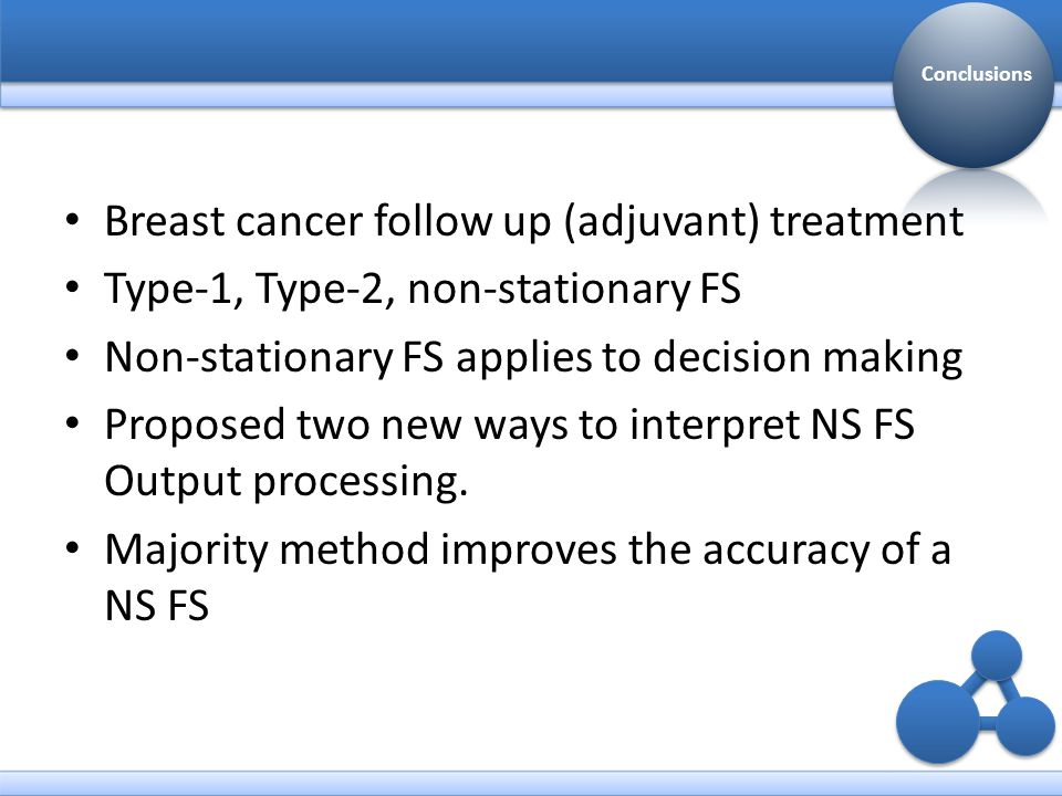 Breast cancer follow up (adjuvant) treatment Type-1, Type-2, non-stationary FS Non-stationary FS applies to decision making Proposed two new ways to interpret NS FS Output processing.