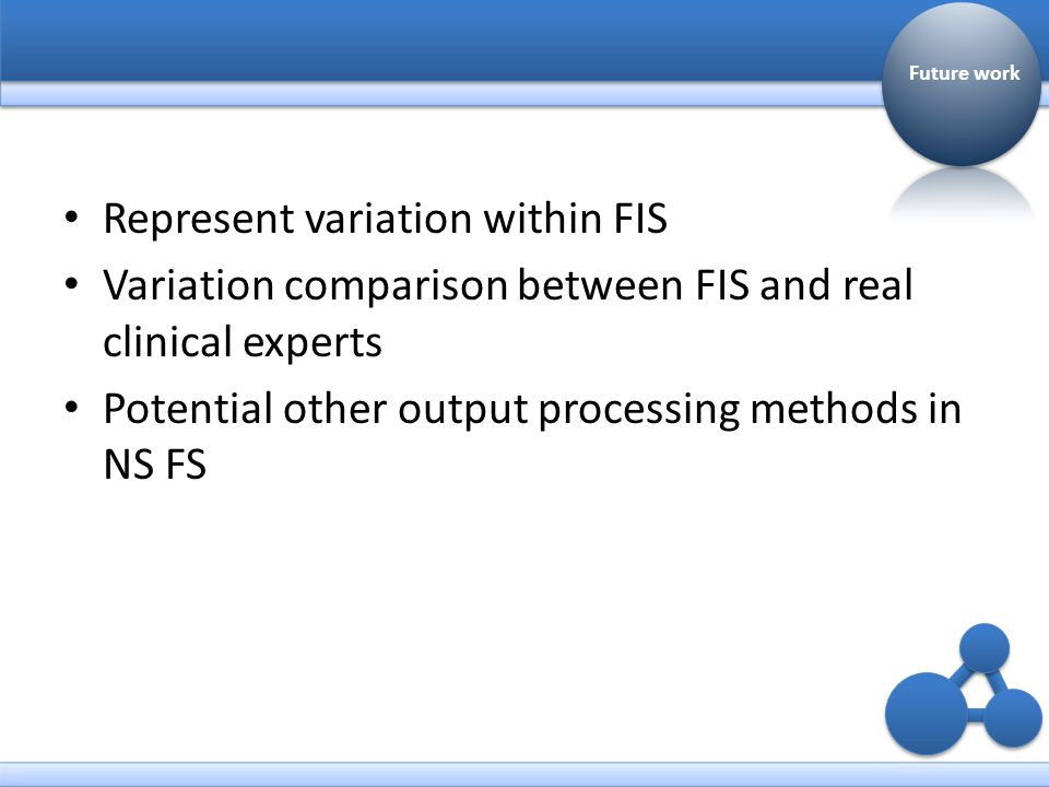Represent variation within FIS Variation comparison between FIS and real clinical experts Potential other output processing methods in NS FS Future work
