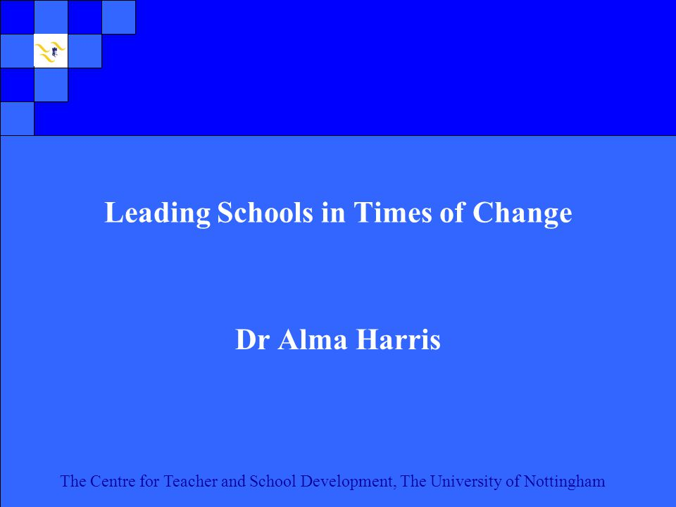 The Centre for Teacher and School Development, The University of Nottingham Click to edit Master text styles Second level Third level Fourth level Fifth level 1 The Centre for Teacher and School Development, The University of Nottingham Leading Schools in Times of Change Dr Alma Harris