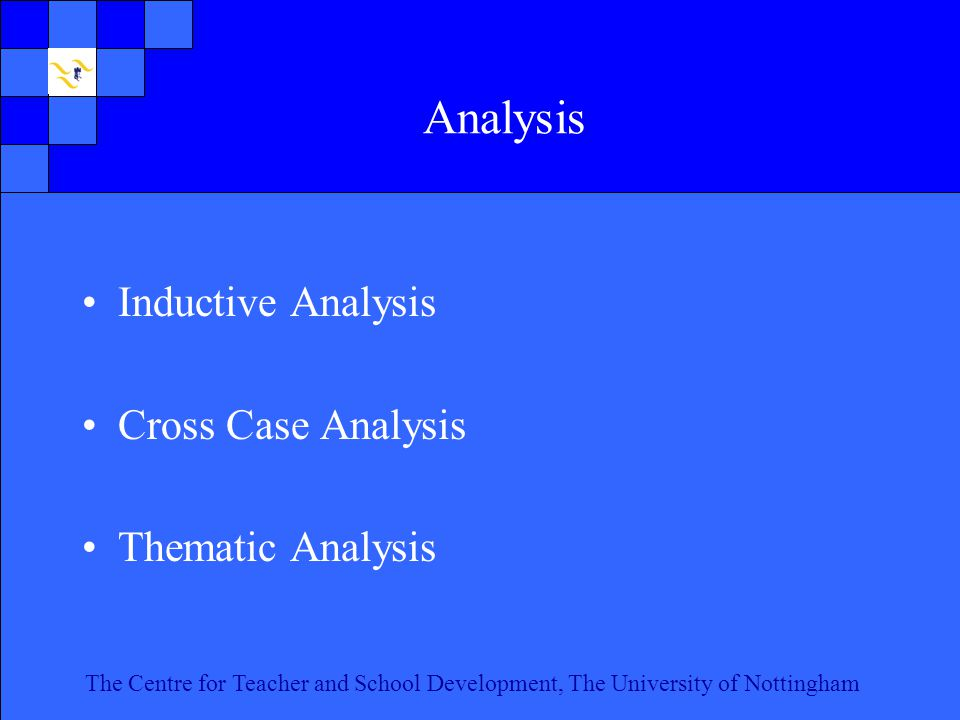 The Centre for Teacher and School Development, The University of Nottingham Click to edit Master text styles Second level Third level Fourth level Fifth level 10 The Centre for Teacher and School Development, The University of Nottingham Analysis Inductive Analysis Cross Case Analysis Thematic Analysis