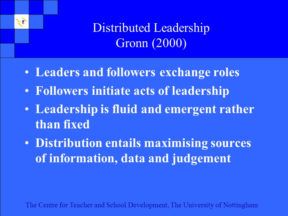 The Centre for Teacher and School Development, The University of Nottingham Click to edit Master text styles Second level Third level Fourth level Fifth level 17 The Centre for Teacher and School Development, The University of Nottingham Distributed Leadership Gronn (2000) Leaders and followers exchange roles Followers initiate acts of leadership Leadership is fluid and emergent rather than fixed Distribution entails maximising sources of information, data and judgement