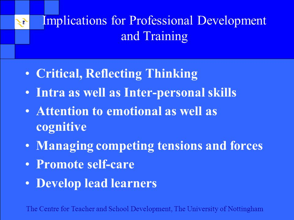 The Centre for Teacher and School Development, The University of Nottingham Click to edit Master text styles Second level Third level Fourth level Fifth level 19 The Centre for Teacher and School Development, The University of Nottingham Implications for Professional Development and Training Critical, Reflecting Thinking Intra as well as Inter-personal skills Attention to emotional as well as cognitive Managing competing tensions and forces Promote self-care Develop lead learners