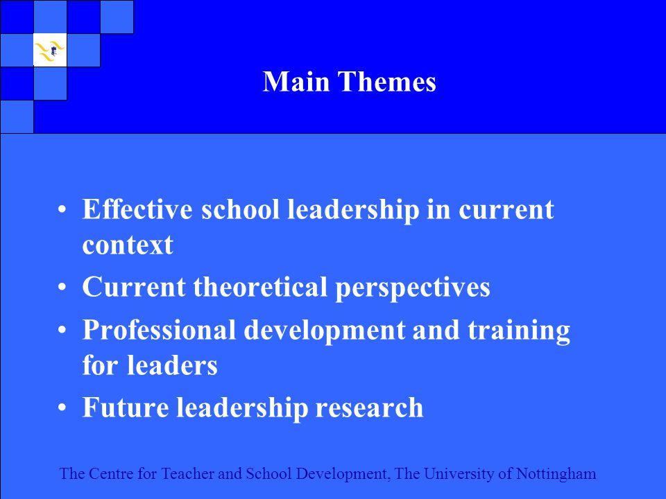 The Centre for Teacher and School Development, The University of Nottingham Click to edit Master text styles Second level Third level Fourth level Fifth level 2 The Centre for Teacher and School Development, The University of Nottingham Main Themes Effective school leadership in current context Current theoretical perspectives Professional development and training for leaders Future leadership research