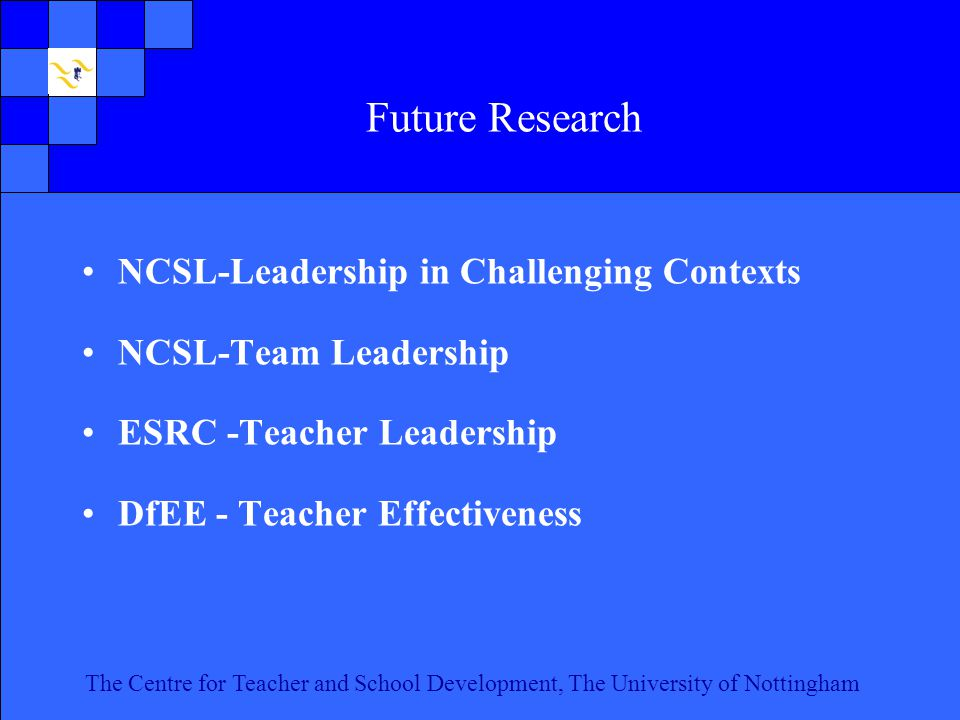 The Centre for Teacher and School Development, The University of Nottingham Click to edit Master text styles Second level Third level Fourth level Fifth level 21 The Centre for Teacher and School Development, The University of Nottingham Future Research NCSL-Leadership in Challenging Contexts NCSL-Team Leadership ESRC -Teacher Leadership DfEE - Teacher Effectiveness
