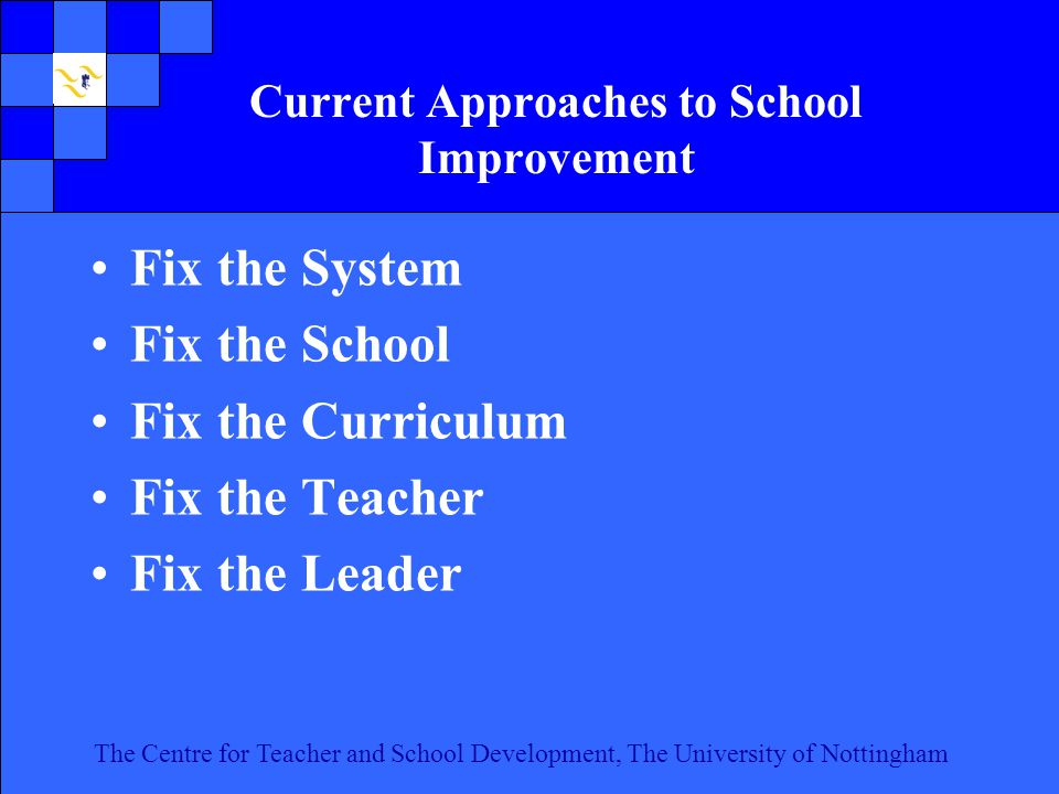 The Centre for Teacher and School Development, The University of Nottingham Click to edit Master text styles Second level Third level Fourth level Fifth level 4 The Centre for Teacher and School Development, The University of Nottingham Current Approaches to School Improvement Fix the System Fix the School Fix the Curriculum Fix the Teacher Fix the Leader
