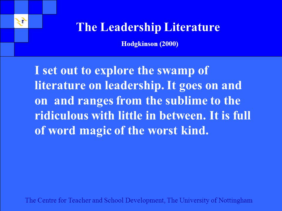 The Centre for Teacher and School Development, The University of Nottingham Click to edit Master text styles Second level Third level Fourth level Fifth level 5 The Centre for Teacher and School Development, The University of Nottingham The Leadership Literature Hodgkinson (2000) I set out to explore the swamp of literature on leadership.