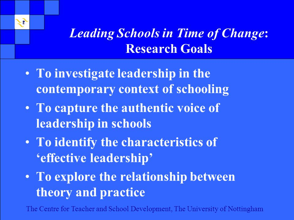 The Centre for Teacher and School Development, The University of Nottingham Click to edit Master text styles Second level Third level Fourth level Fifth level 7 The Centre for Teacher and School Development, The University of Nottingham Leading Schools in Time of Change: Research Goals To investigate leadership in the contemporary context of schooling To capture the authentic voice of leadership in schools To identify the characteristics of 'effective leadership' To explore the relationship between theory and practice