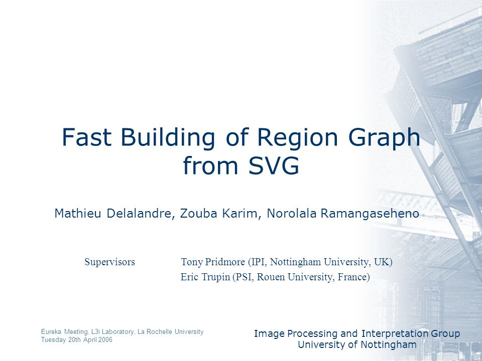 Image Processing and Interpretation Group University of Nottingham Eureka Meeting, L3i Laboratory, La Rochelle University Tuesday 20th April 2006 Fast Building of Region Graph from SVG Mathieu Delalandre, Zouba Karim, Norolala Ramangaseheno Supervisors Tony Pridmore (IPI, Nottingham University, UK) Eric Trupin (PSI, Rouen University, France)