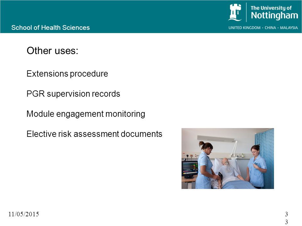 School of Health Sciences 11/05/201533 Other uses: Extensions procedure PGR supervision records Module engagement monitoring Elective risk assessment documents