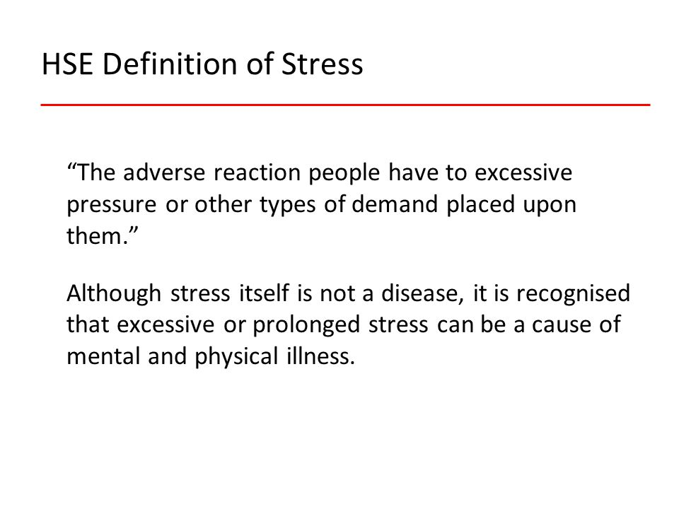 HSE Definition of Stress The adverse reaction people have to excessive pressure or other types of demand placed upon them. Although stress itself is not a disease, it is recognised that excessive or prolonged stress can be a cause of mental and physical illness.
