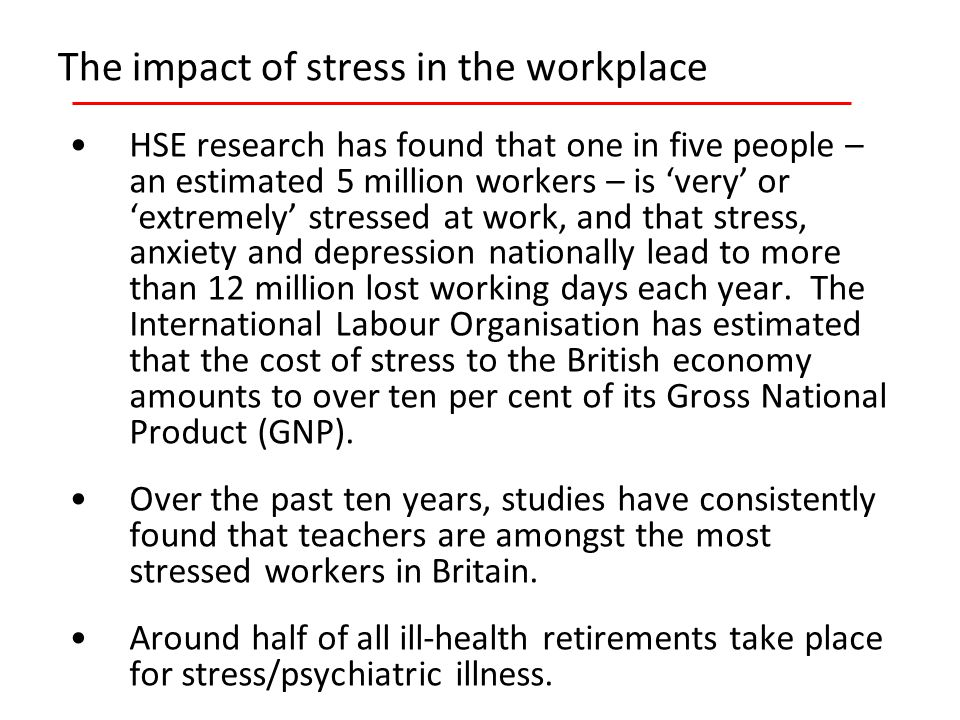 The impact of stress in the workplace HSE research has found that one in five people – an estimated 5 million workers – is 'very' or 'extremely' stressed at work, and that stress, anxiety and depression nationally lead to more than 12 million lost working days each year.