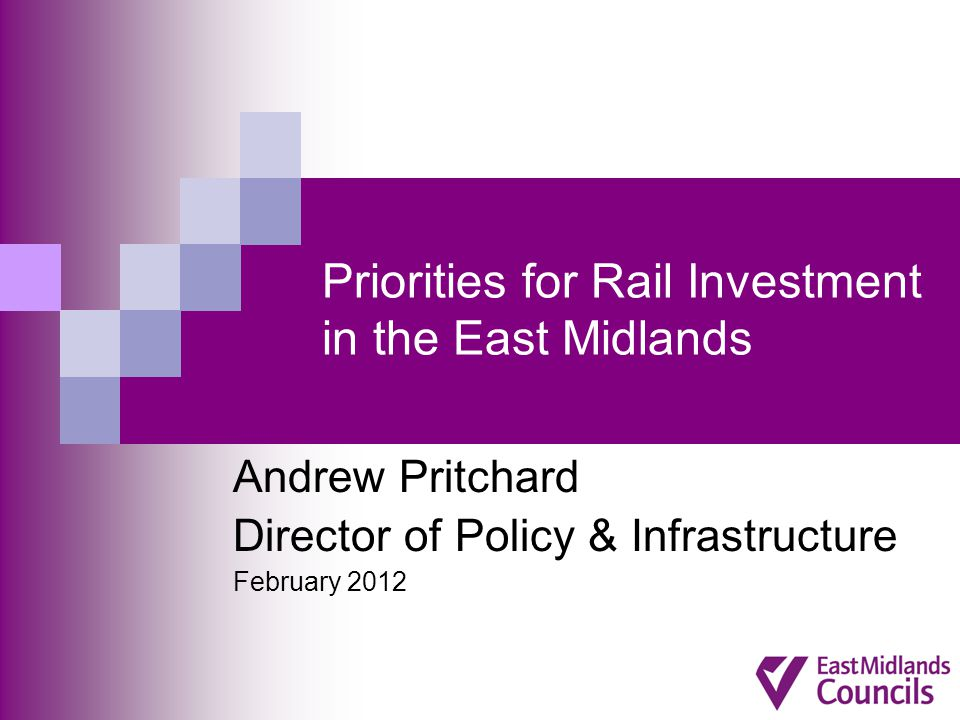 Priorities for Rail Investment in the East Midlands Andrew Pritchard Director of Policy & Infrastructure February 2012