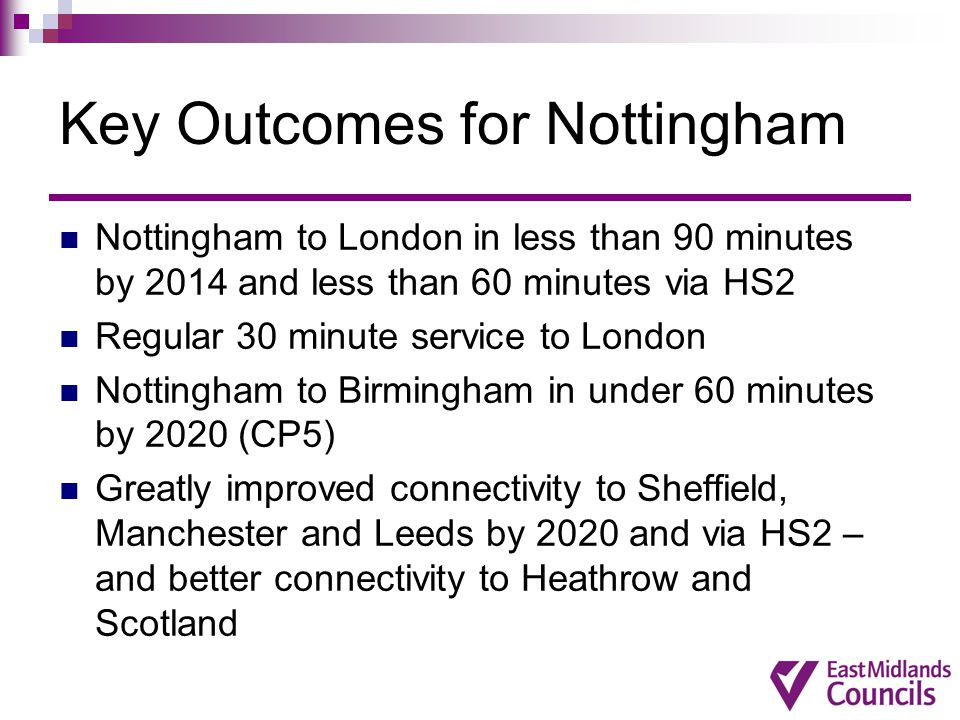 Key Outcomes for Nottingham Nottingham to London in less than 90 minutes by 2014 and less than 60 minutes via HS2 Regular 30 minute service to London Nottingham to Birmingham in under 60 minutes by 2020 (CP5) Greatly improved connectivity to Sheffield, Manchester and Leeds by 2020 and via HS2 – and better connectivity to Heathrow and Scotland