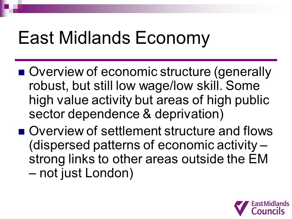 East Midlands Economy Overview of economic structure (generally robust, but still low wage/low skill.