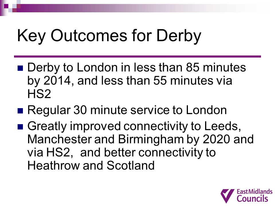 Key Outcomes for Leicester Leicester to London in less than 60 minutes by 2014 Regular 15-20 minute service to London Journey time to Birmingham significantly reduced by 2020 Greatly improved connectivity to Leeds, Manchester & Scotland by 2020 and via HS2