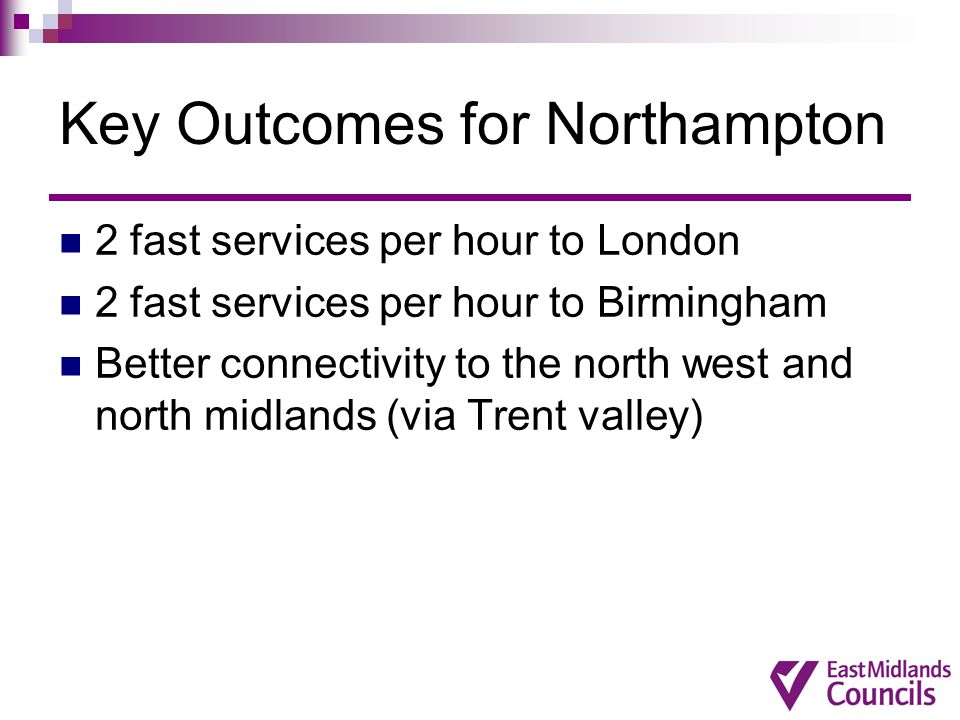 Key Outcomes for Northampton 2 fast services per hour to London 2 fast services per hour to Birmingham Better connectivity to the north west and north midlands (via Trent valley)