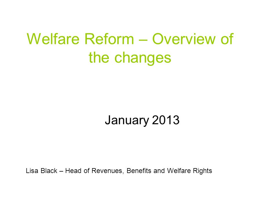 Welfare Reform – Overview of the changes January 2013 Lisa Black – Head of Revenues, Benefits and Welfare Rights