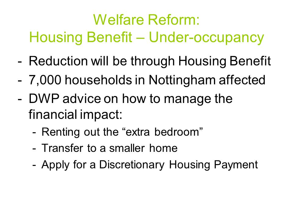 -Reduction will be through Housing Benefit -7,000 households in Nottingham affected -DWP advice on how to manage the financial impact: -Renting out the extra bedroom -Transfer to a smaller home -Apply for a Discretionary Housing Payment Welfare Reform: Housing Benefit – Under-occupancy