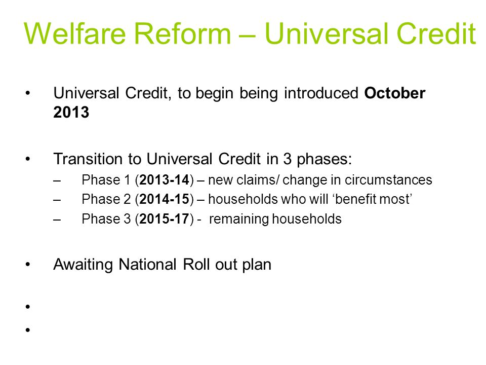 Welfare Reform – Universal Credit Universal Credit, to begin being introduced October 2013 Transition to Universal Credit in 3 phases: –Phase 1 (2013-14) – new claims/ change in circumstances –Phase 2 (2014-15) – households who will 'benefit most' –Phase 3 (2015-17) - remaining households Awaiting National Roll out plan
