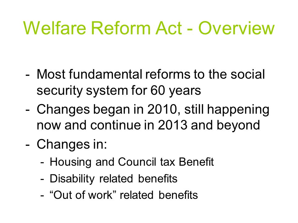 Welfare Reform Act - Overview -Most fundamental reforms to the social security system for 60 years -Changes began in 2010, still happening now and continue in 2013 and beyond -Changes in: -Housing and Council tax Benefit -Disability related benefits - Out of work related benefits