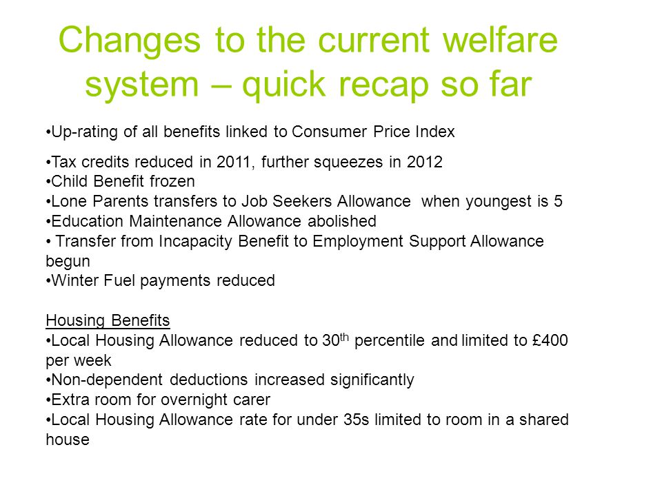 Changes to the current welfare system – quick recap so far Up-rating of all benefits linked to Consumer Price Index Tax credits reduced in 2011, further squeezes in 2012 Child Benefit frozen Lone Parents transfers to Job Seekers Allowance when youngest is 5 Education Maintenance Allowance abolished Transfer from Incapacity Benefit to Employment Support Allowance begun Winter Fuel payments reduced Housing Benefits Local Housing Allowance reduced to 30 th percentile and limited to £400 per week Non-dependent deductions increased significantly Extra room for overnight carer Local Housing Allowance rate for under 35s limited to room in a shared house