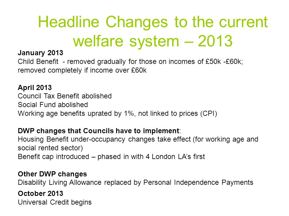 Headline Changes to the current welfare system – 2013 January 2013 Child Benefit - removed gradually for those on incomes of £50k -£60k; removed completely if income over £60k April 2013 Council Tax Benefit abolished Social Fund abolished Working age benefits uprated by 1%, not linked to prices (CPI) DWP changes that Councils have to implement: Housing Benefit under-occupancy changes take effect (for working age and social rented sector) Benefit cap introduced – phased in with 4 London LA's first Other DWP changes Disability Living Allowance replaced by Personal Independence Payments October 2013 Universal Credit begins