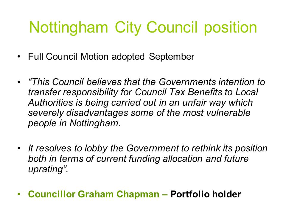 Nottingham City Council position Full Council Motion adopted September This Council believes that the Governments intention to transfer responsibility for Council Tax Benefits to Local Authorities is being carried out in an unfair way which severely disadvantages some of the most vulnerable people in Nottingham.