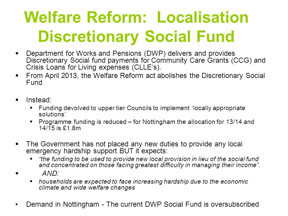 Welfare Reform: Localisation Discretionary Social Fund  Department for Works and Pensions (DWP) delivers and provides Discretionary Social fund payments for Community Care Grants (CCG) and Crisis Loans for Living expenses (CLLE's).