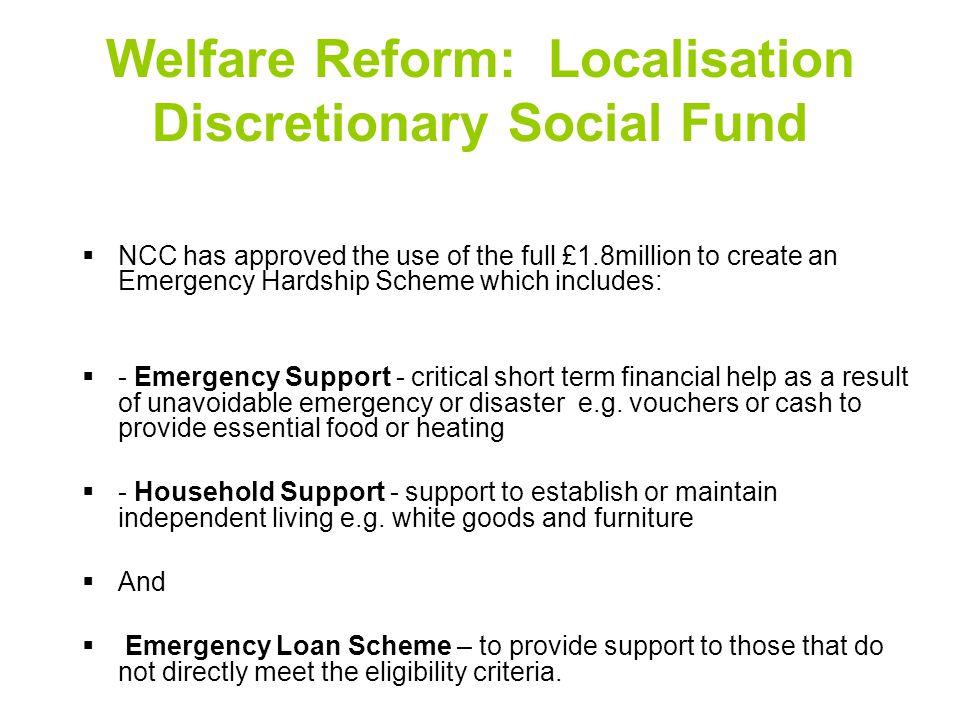 Welfare Reform: Localisation Discretionary Social Fund  NCC has approved the use of the full £1.8million to create an Emergency Hardship Scheme which includes:  - Emergency Support - critical short term financial help as a result of unavoidable emergency or disaster e.g.