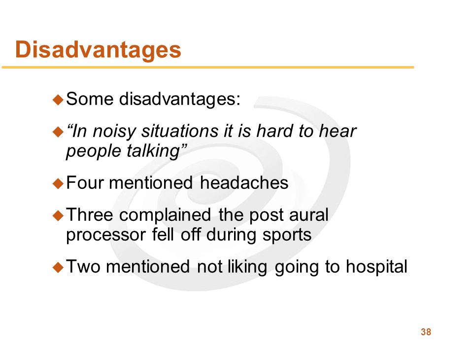 38 Disadvantages u Some disadvantages: u In noisy situations it is hard to hear people talking u Four mentioned headaches u Three complained the post aural processor fell off during sports u Two mentioned not liking going to hospital