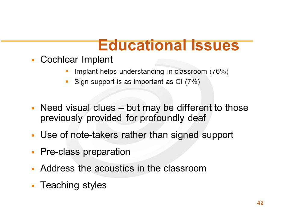 42 Educational Issues  Cochlear Implant  Implant helps understanding in classroom (76%)  Sign support is as important as CI (7%)  Need visual clues – but may be different to those previously provided for profoundly deaf  Use of note-takers rather than signed support  Pre-class preparation  Address the acoustics in the classroom  Teaching styles