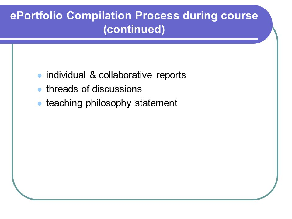 ePortfolio Compilation Process during course (continued) individual & collaborative reports threads of discussions teaching philosophy statement