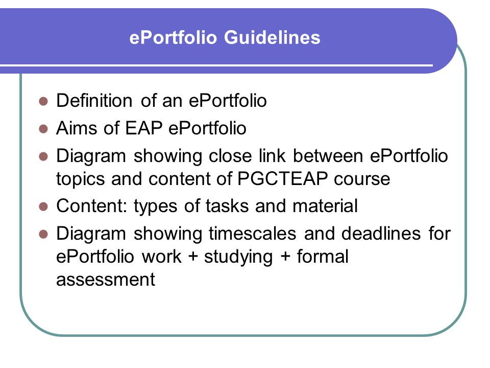 ePortfolio Guidelines Definition of an ePortfolio Aims of EAP ePortfolio Diagram showing close link between ePortfolio topics and content of PGCTEAP course Content: types of tasks and material Diagram showing timescales and deadlines for ePortfolio work + studying + formal assessment
