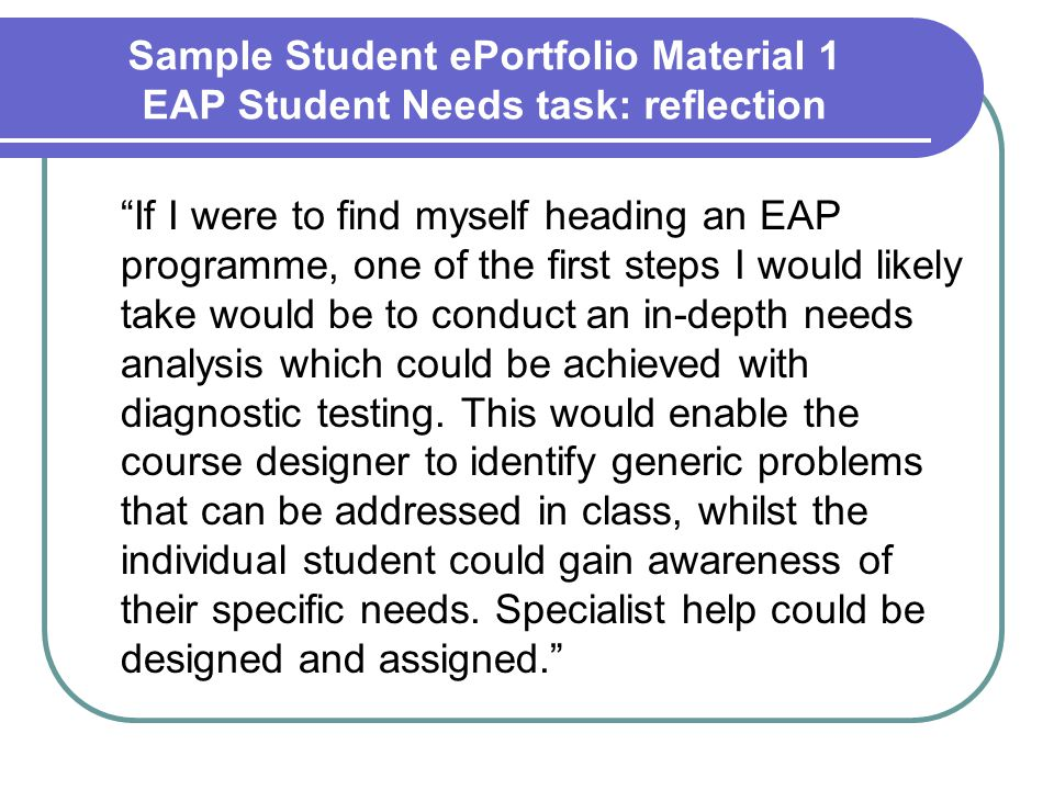 Sample Student ePortfolio Material 1 EAP Student Needs task: reflection If I were to find myself heading an EAP programme, one of the first steps I would likely take would be to conduct an in-depth needs analysis which could be achieved with diagnostic testing.