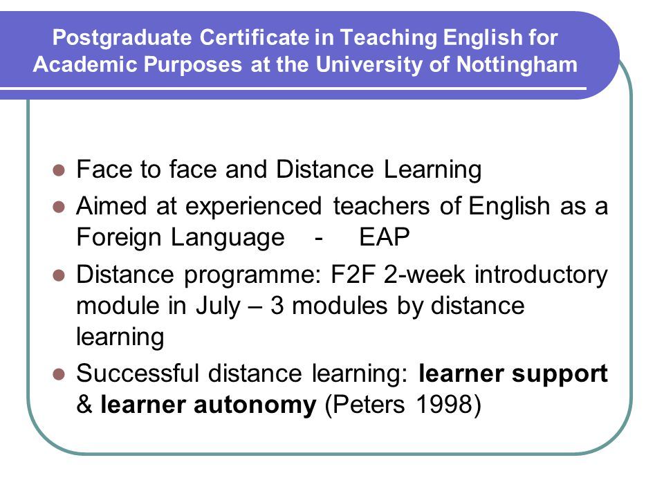 Postgraduate Certificate in Teaching English for Academic Purposes at the University of Nottingham Face to face and Distance Learning Aimed at experienced teachers of English as a Foreign Language - EAP Distance programme: F2F 2-week introductory module in July – 3 modules by distance learning Successful distance learning: learner support & learner autonomy (Peters 1998)