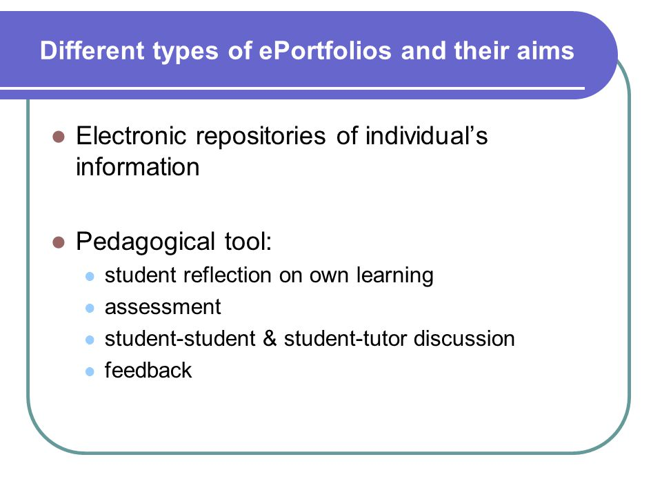 Different types of ePortfolios and their aims Electronic repositories of individual's information Pedagogical tool: student reflection on own learning assessment student-student & student-tutor discussion feedback