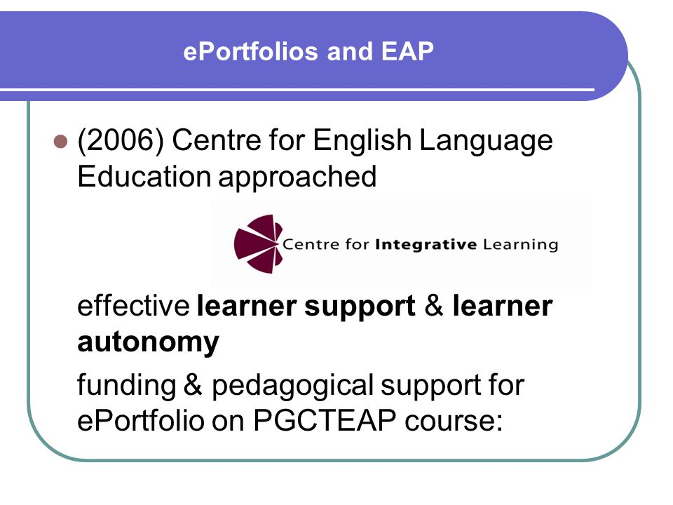 ePortfolios and EAP (2006) Centre for English Language Education approached effective learner support & learner autonomy funding & pedagogical support for ePortfolio on PGCTEAP course: