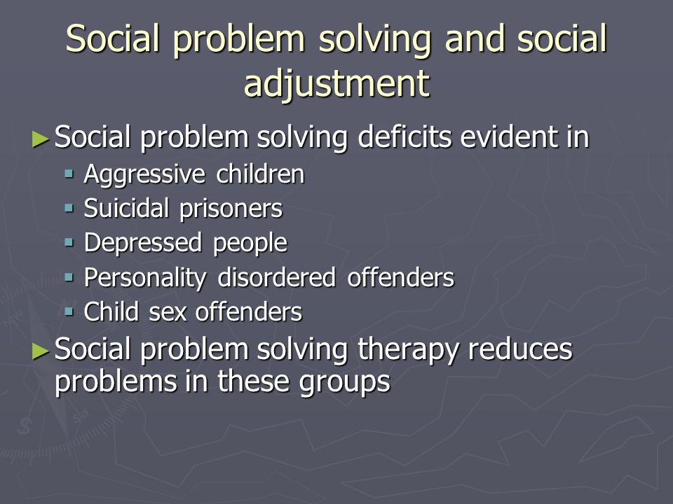 Social problem solving and social adjustment ► Social problem solving deficits evident in  Aggressive children  Suicidal prisoners  Depressed people  Personality disordered offenders  Child sex offenders ► Social problem solving therapy reduces problems in these groups