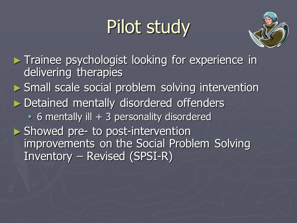 Pilot study ► Trainee psychologist looking for experience in delivering therapies ► Small scale social problem solving intervention ► Detained mentally disordered offenders  6 mentally ill + 3 personality disordered ► Showed pre- to post-intervention improvements on the Social Problem Solving Inventory – Revised (SPSI-R)