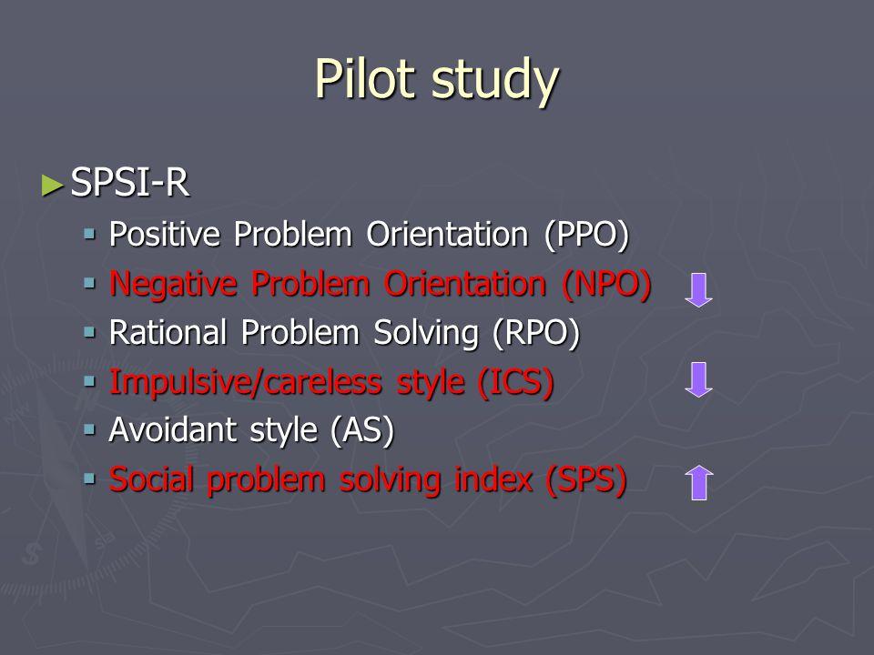 Pilot study ► SPSI-R  Positive Problem Orientation (PPO)  Negative Problem Orientation (NPO)  Rational Problem Solving (RPO)  Impulsive/careless style (ICS)  Avoidant style (AS)  Social problem solving index (SPS)