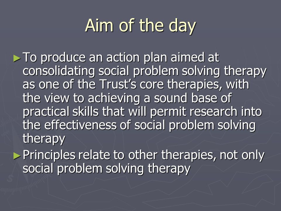 Aim of the day ► To produce an action plan aimed at consolidating social problem solving therapy as one of the Trust's core therapies, with the view to achieving a sound base of practical skills that will permit research into the effectiveness of social problem solving therapy ► Principles relate to other therapies, not only social problem solving therapy
