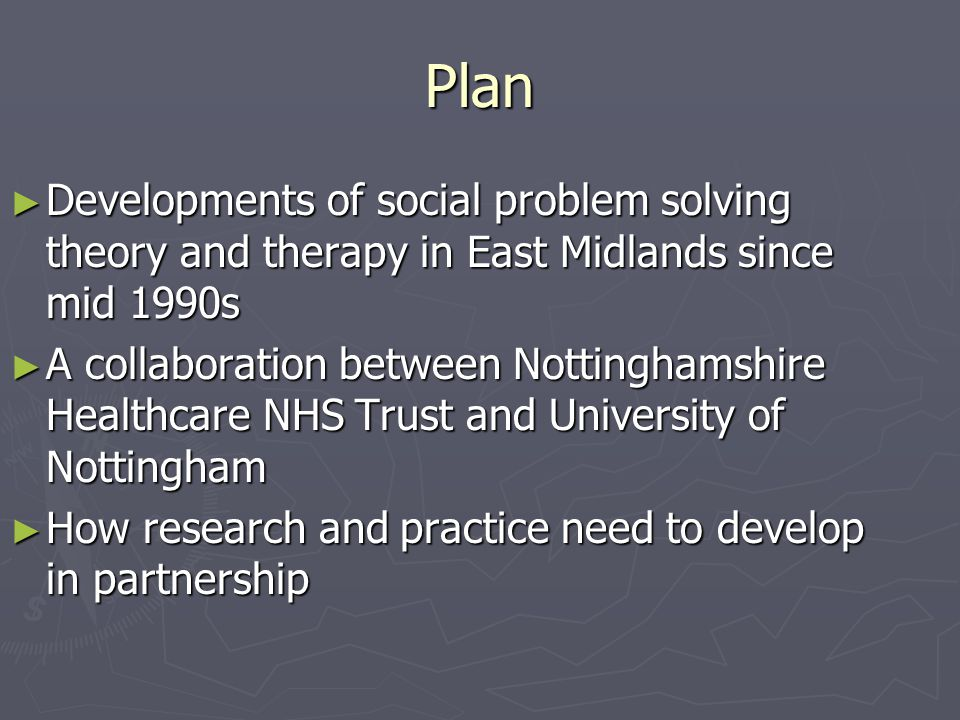 Plan ► Developments of social problem solving theory and therapy in East Midlands since mid 1990s ► A collaboration between Nottinghamshire Healthcare NHS Trust and University of Nottingham ► How research and practice need to develop in partnership