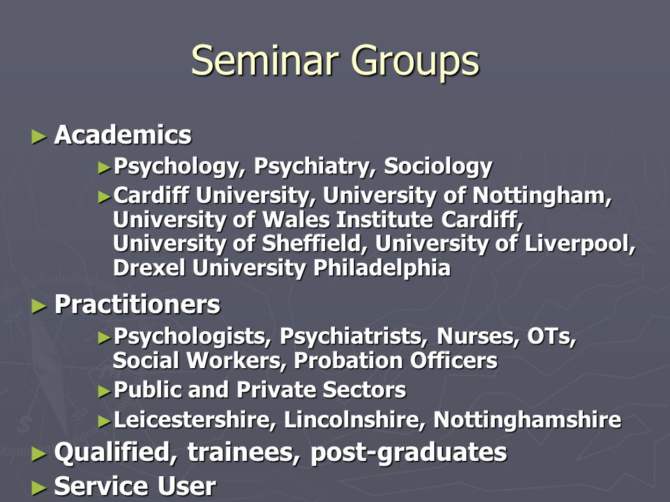 Seminar Groups ► Academics ► Psychology, Psychiatry, Sociology ► Cardiff University, University of Nottingham, University of Wales Institute Cardiff, University of Sheffield, University of Liverpool, Drexel University Philadelphia ► Practitioners ► Psychologists, Psychiatrists, Nurses, OTs, Social Workers, Probation Officers ► Public and Private Sectors ► Leicestershire, Lincolnshire, Nottinghamshire ► Qualified, trainees, post-graduates ► Service User