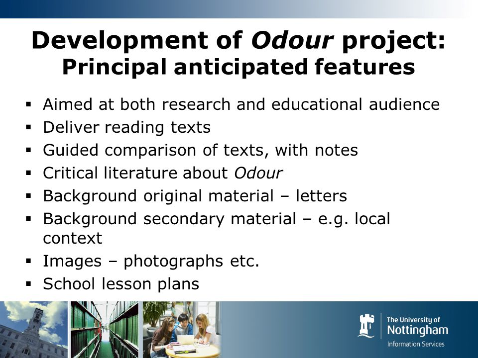 Development of Odour project: Principal anticipated features  Aimed at both research and educational audience  Deliver reading texts  Guided comparison of texts, with notes  Critical literature about Odour  Background original material – letters  Background secondary material – e.g.