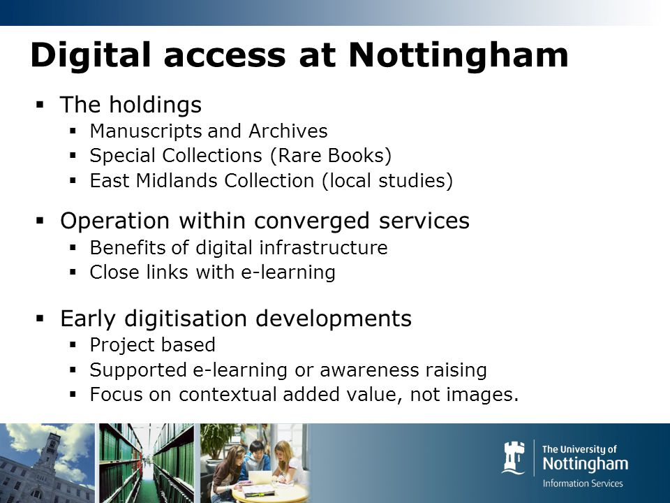 Digital access at Nottingham  The holdings  Manuscripts and Archives  Special Collections (Rare Books)  East Midlands Collection (local studies)  Operation within converged services  Benefits of digital infrastructure  Close links with e-learning  Early digitisation developments  Project based  Supported e-learning or awareness raising  Focus on contextual added value, not images.