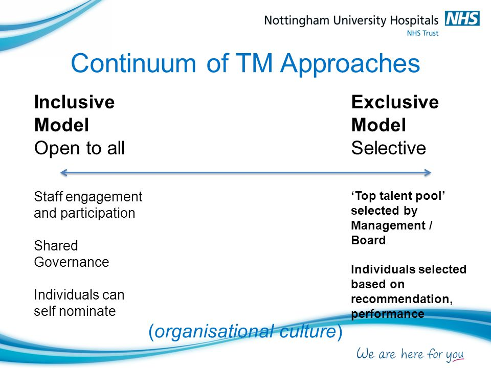 Continuum of TM Approaches (organisational culture) Inclusive Model Open to all Staff engagement and participation Shared Governance Individuals can self nominate Exclusive Model Selective 'Top talent pool' selected by Management / Board Individuals selected based on recommendation, performance