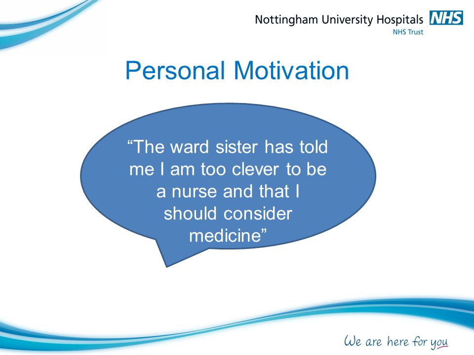 Personal Motivation The ward sister has told me I am too clever to be a nurse and that I should consider medicine