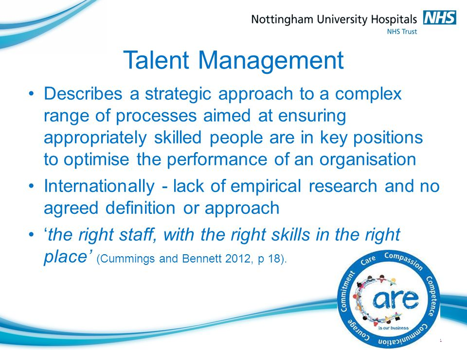 Talent Management Describes a strategic approach to a complex range of processes aimed at ensuring appropriately skilled people are in key positions to optimise the performance of an organisation Internationally - lack of empirical research and no agreed definition or approach 'the right staff, with the right skills in the right place' (Cummings and Bennett 2012, p 18).