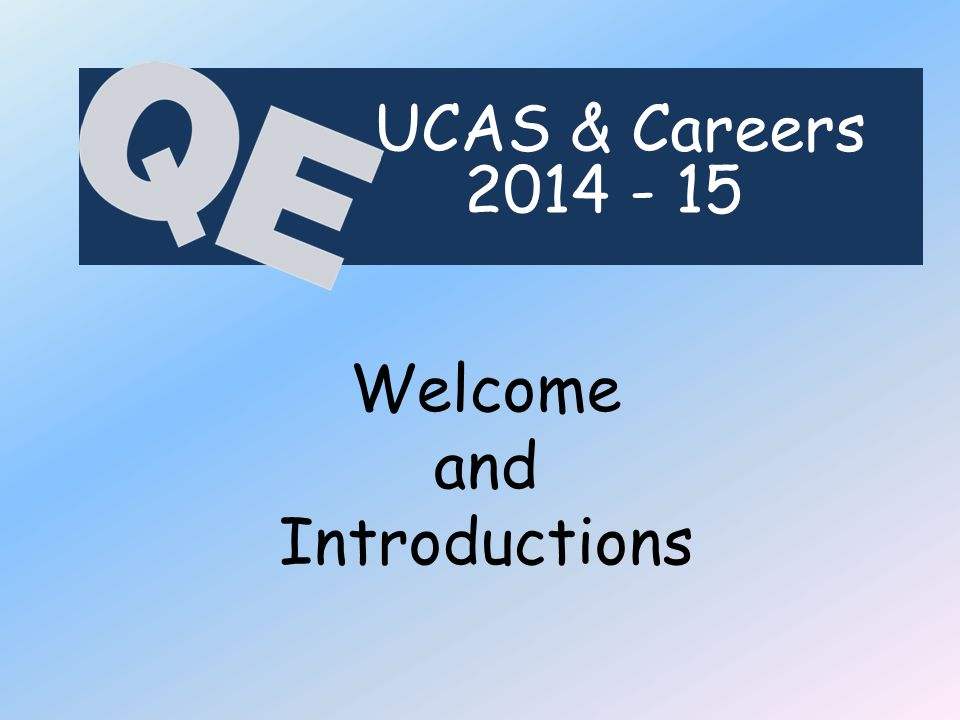 Welcome and Introductions UCAS & Careers 2014 - 15