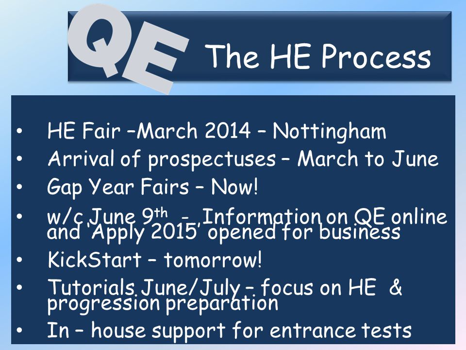 The HE Process The HE Process HE Fair –March 2014 – Nottingham Arrival of prospectuses – March to June Gap Year Fairs – Now.